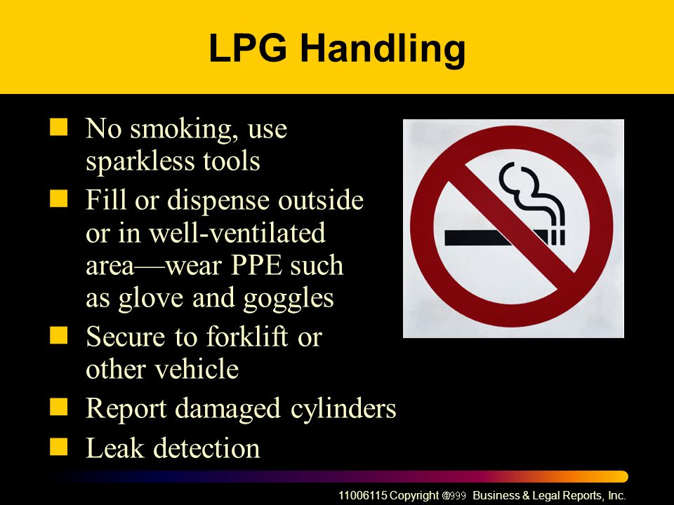 11006115 Copyright Business & Legal Reports, Inc. LPG Handling No smoking, use sparkless tools Fill or dispense outside or in well-ventilated areawear