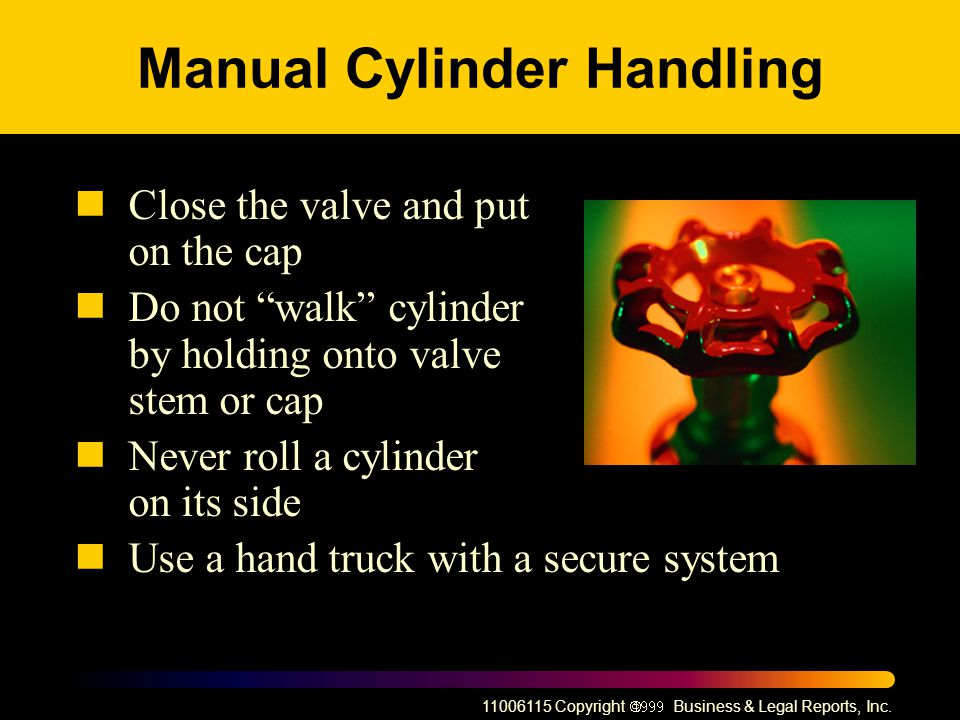 11006115 Copyright Business & Legal Reports, Inc. Manual Cylinder Handling Close the valve and put on the cap Do not walk cylinder by holding onto val