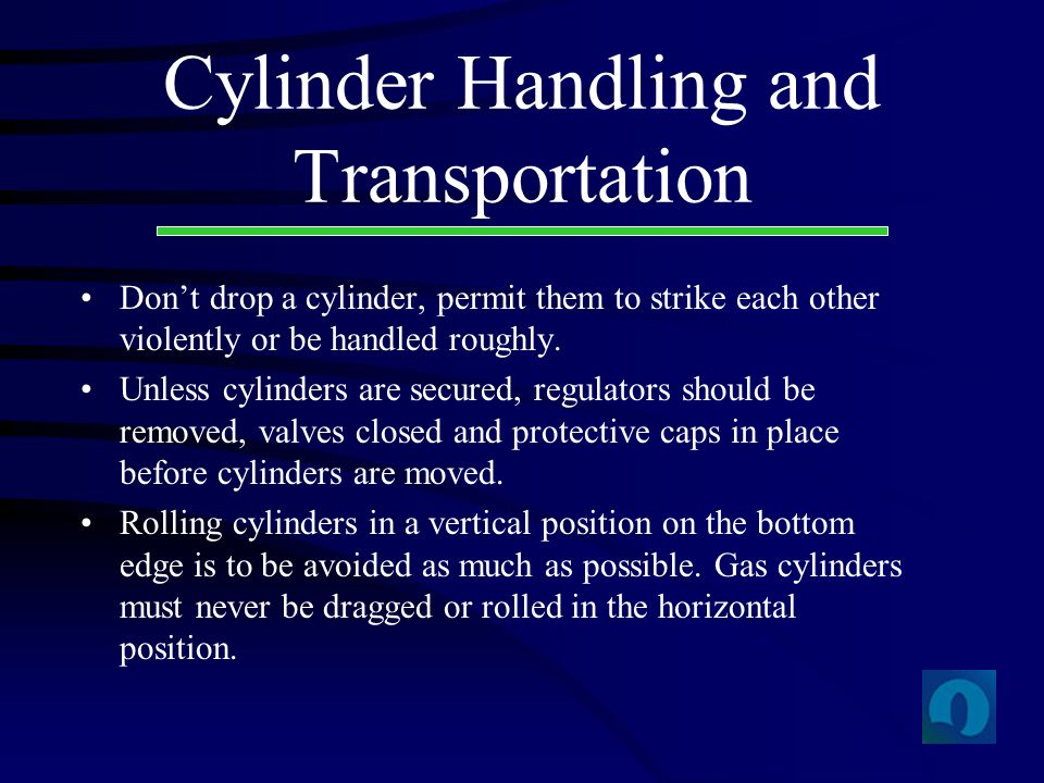 Cylinder Handling and Transportation Dont drop a cylinder, permit them to strike each other violently or be handled roughly. Unless cylinders are secu