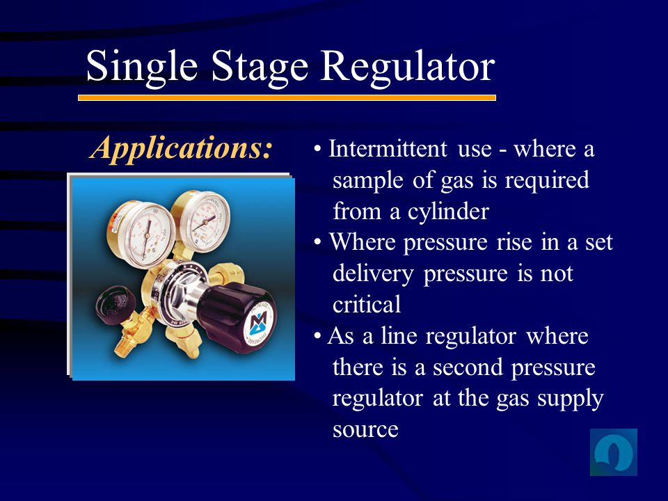 Single Stage Regulator Applications: Intermittent use - where a sample of gas is required from a cylinder Where pressure rise in a set delivery pressu