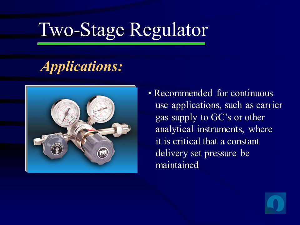 Two-Stage Regulator Recommended for continuous use applications, such as carrier gas supply to GCs or other analytical instruments, where it is critic