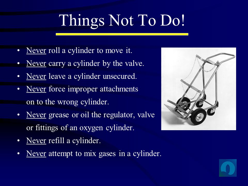 Things Not To Do! Never roll a cylinder to move it. Never carry a cylinder by the valve. Never leave a cylinder unsecured. Never force improper attach