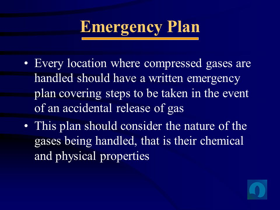 Emergency Plan Every location where compressed gases are handled should have a written emergency plan covering steps to be taken in the event of an ac