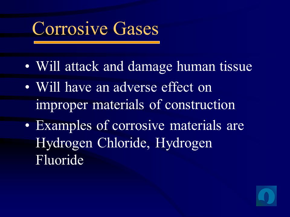 Will attack and damage human tissue Will have an adverse effect on improper materials of construction Examples of corrosive materials are Hydrogen Chl