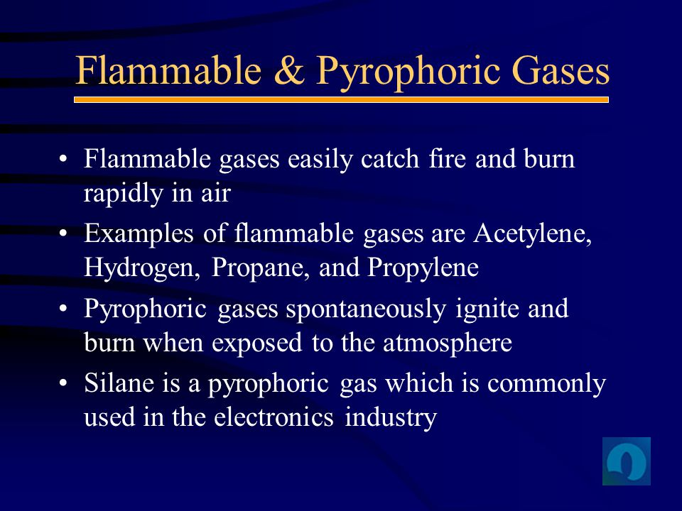 Flammable gases easily catch fire and burn rapidly in air Examples of flammable gases are Acetylene, Hydrogen, Propane, and Propylene Pyrophoric gases