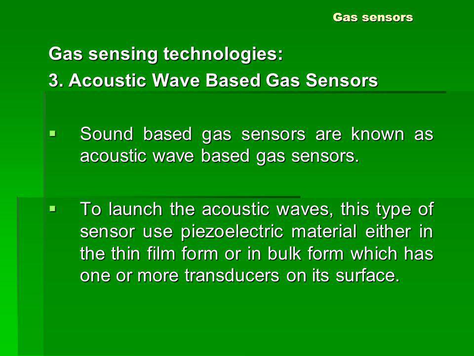 Gas sensors Gas sensing technologies: 3. Acoustic Wave Based Gas Sensors Sound based gas sensors are known as acoustic wave based gas sensors. Sound b