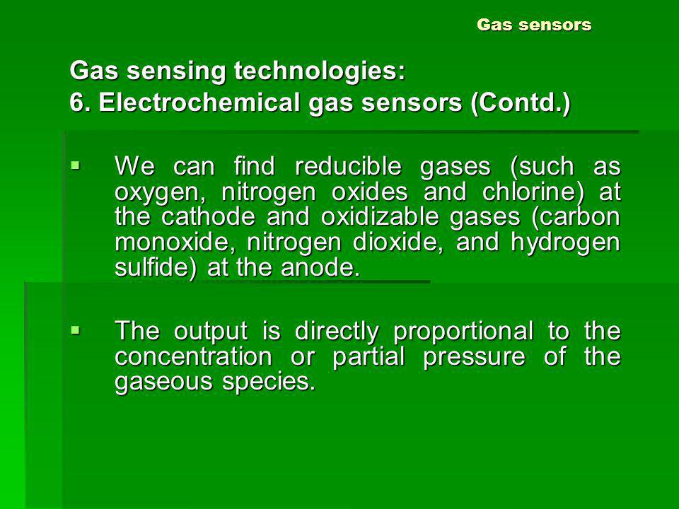 Gas sensors Gas sensing technologies: 6. Electrochemical gas sensors (Contd.) We can find reducible gases (such as oxygen, nitrogen oxides and chlorin