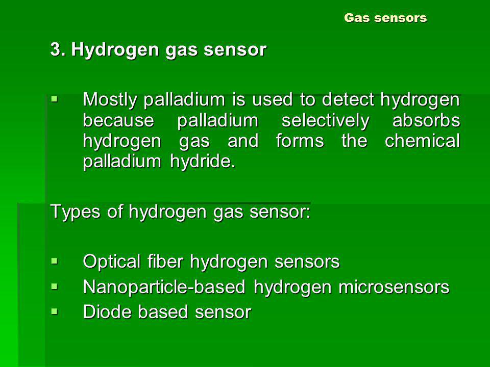Gas sensors 3. Hydrogen gas sensor Mostly palladium is used to detect hydrogen because palladium selectively absorbs hydrogen gas and forms the chemic