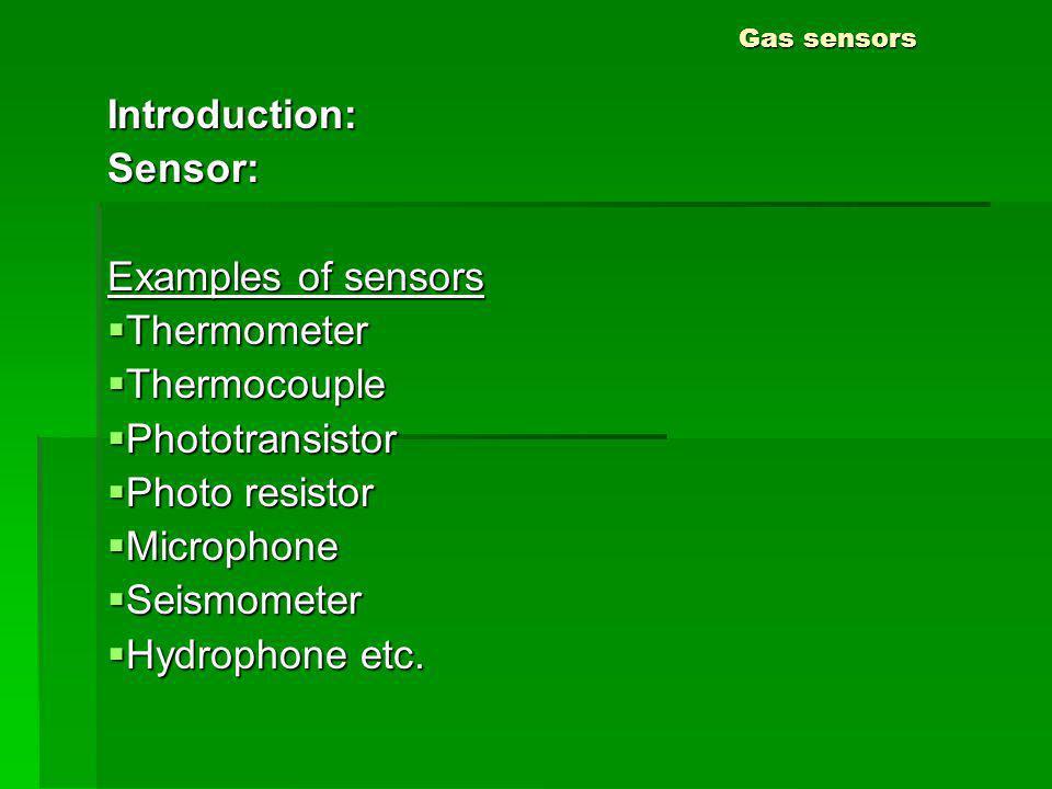 Gas sensors Introduction:Sensor: Examples of sensors Thermometer Thermometer Thermocouple Thermocouple Phototransistor Phototransistor Photo resistor