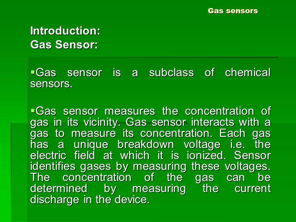 Gas sensors Introduction: Gas Sensor: Gas sensor is a subclass of chemical sensors. Gas sensor is a subclass of chemical sensors. Gas sensor measures