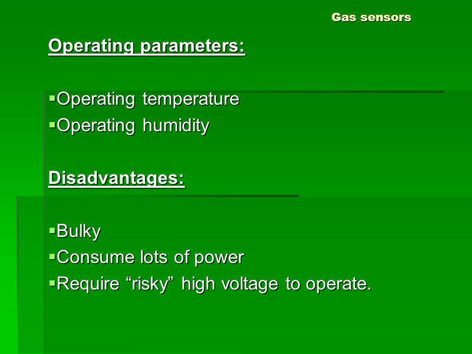 Gas sensors Operating parameters: Operating temperature Operating temperature Operating humidity Operating humidityDisadvantages: Bulky Bulky Consume