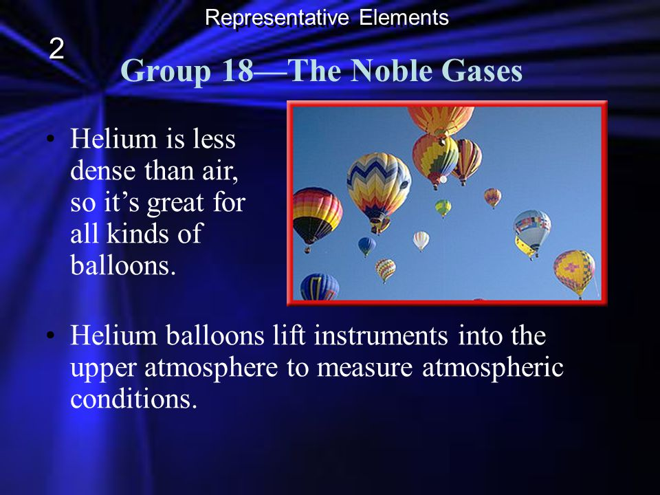 Group 18The Noble Gases Helium is less dense than air, so its great for all kinds of balloons. Representative Elements 2 2 Helium balloons lift instru