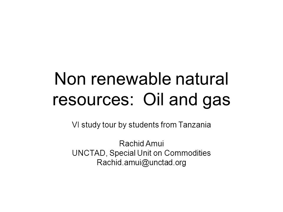 Non renewable natural resources: Oil and gas VI study tour by students from Tanzania Rachid Amui UNCTAD, Special Unit on Commodities Rachid.amui@unctad.org