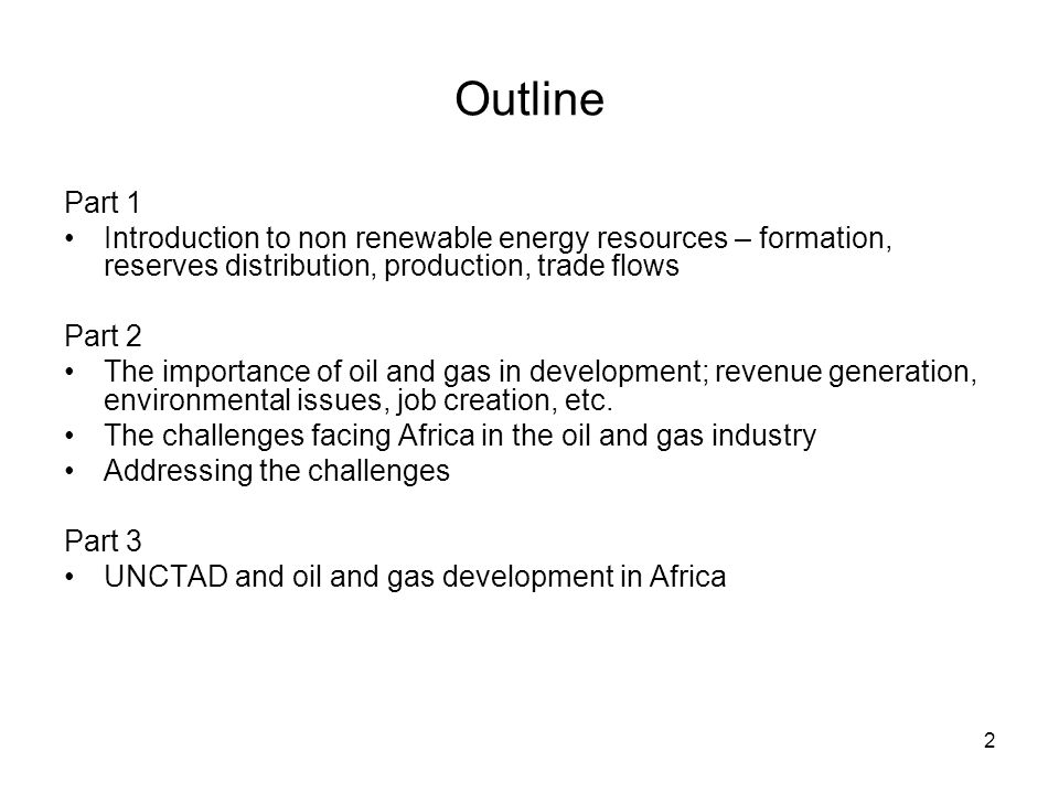 Outline Part 1 Introduction to non renewable energy resources – formation, reserves distribution, production, trade flows Part 2 The importance of oil and gas in development; revenue generation, environmental issues, job creation, etc.