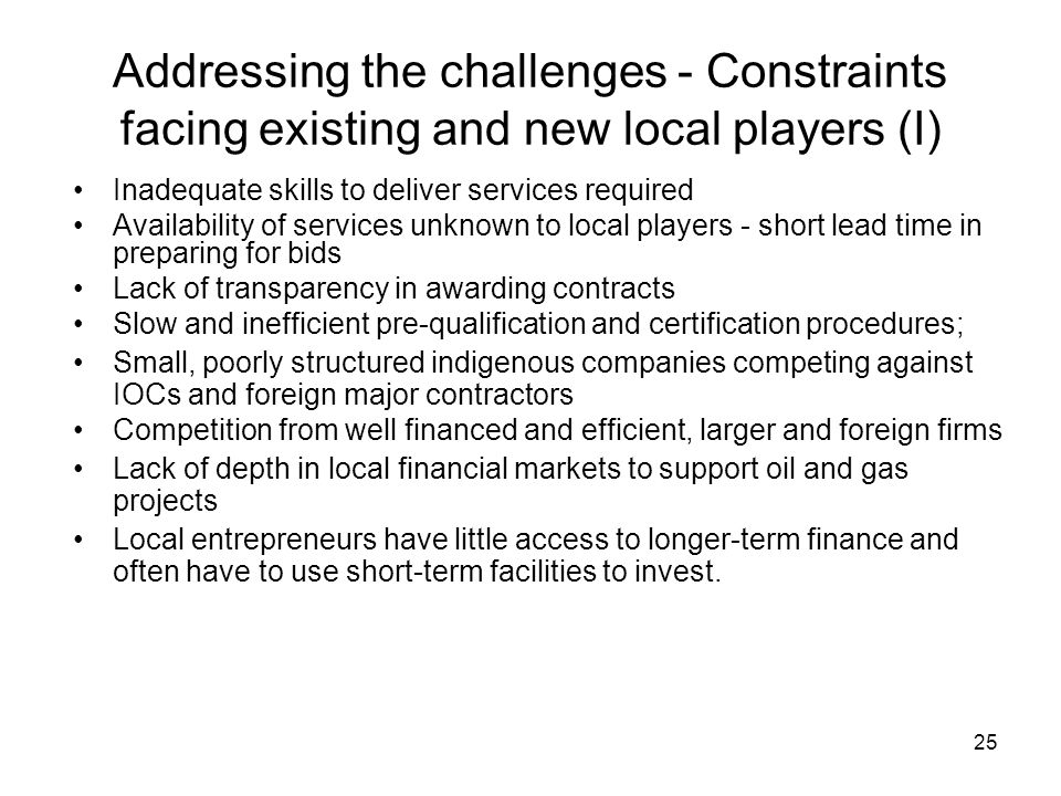 Addressing the challenges - Constraints facing existing and new local players (I) Inadequate skills to deliver services required Availability of services unknown to local players - short lead time in preparing for bids Lack of transparency in awarding contracts Slow and inefficient pre-qualification and certification procedures; Small, poorly structured indigenous companies competing against IOCs and foreign major contractors Competition from well financed and efficient, larger and foreign firms Lack of depth in local financial markets to support oil and gas projects Local entrepreneurs have little access to longer-term finance and often have to use short-term facilities to invest.