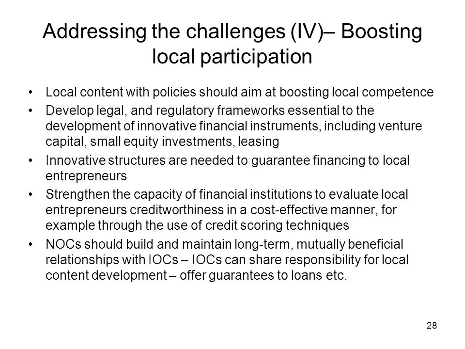 Addressing the challenges (IV)– Boosting local participation Local content with policies should aim at boosting local competence Develop legal, and regulatory frameworks essential to the development of innovative financial instruments, including venture capital, small equity investments, leasing Innovative structures are needed to guarantee financing to local entrepreneurs Strengthen the capacity of financial institutions to evaluate local entrepreneurs creditworthiness in a cost-effective manner, for example through the use of credit scoring techniques NOCs should build and maintain long-term, mutually beneficial relationships with IOCs – IOCs can share responsibility for local content development – offer guarantees to loans etc.