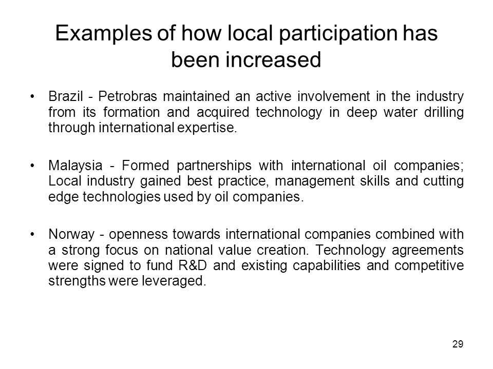 Examples of how local participation has been increased Brazil - Petrobras maintained an active involvement in the industry from its formation and acquired technology in deep water drilling through international expertise.