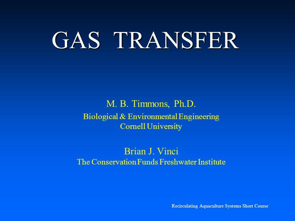 Recirculating Aquaculture Systems Short Course GAS TRANSFER M. B. Timmons, Ph.D. Biological & Environmental Engineering Cornell University Brian J. Vi