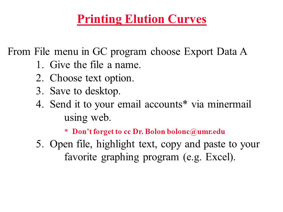 Printing Elution Curves From File menu in GC program choose Export Data A 1. Give the file a name. 2. Choose text option. 3. Save to desktop. 4. Send