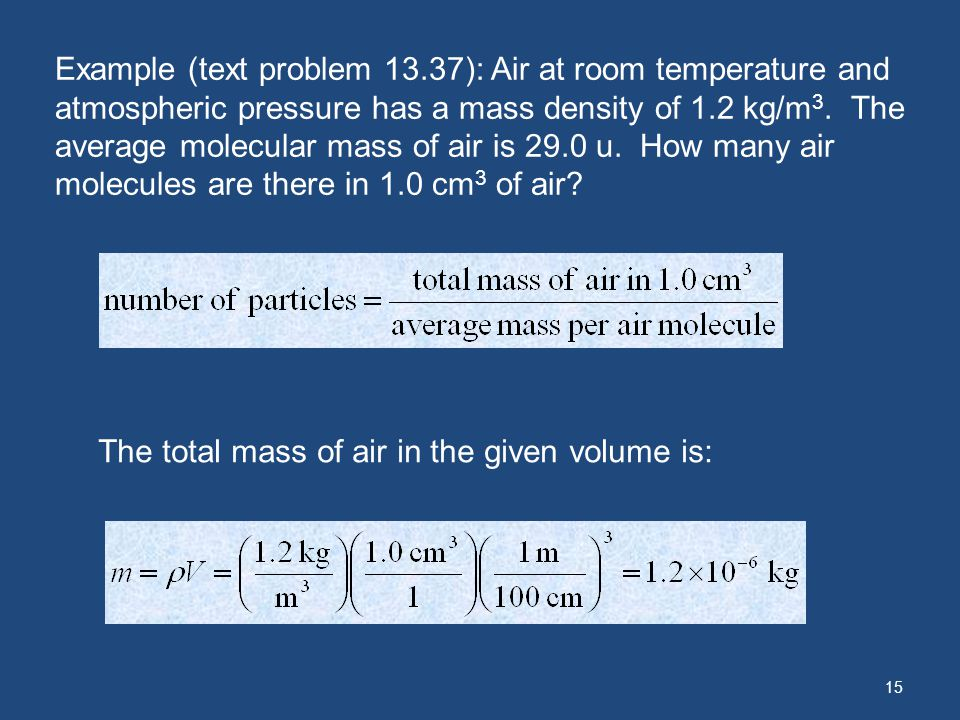 15 Example (text problem 13.37): Air at room temperature and atmospheric pressure has a mass density of 1.2 kg/m 3. The average molecular mass of air