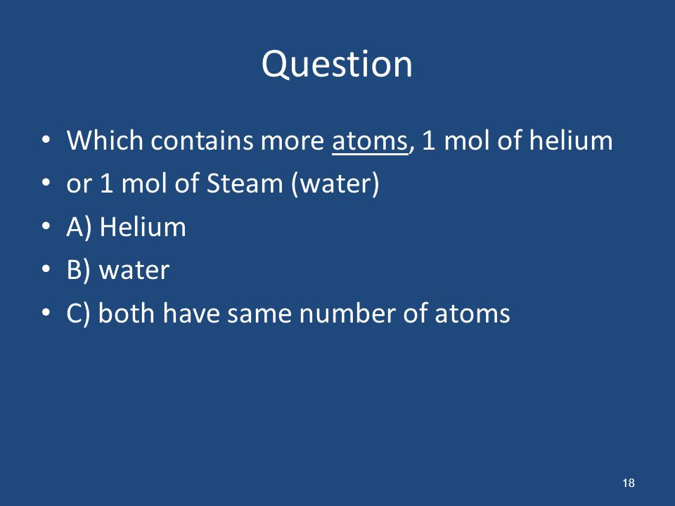 Question Which contains more atoms, 1 mol of helium or 1 mol of Steam (water) A) Helium B) water C) both have same number of atoms 18