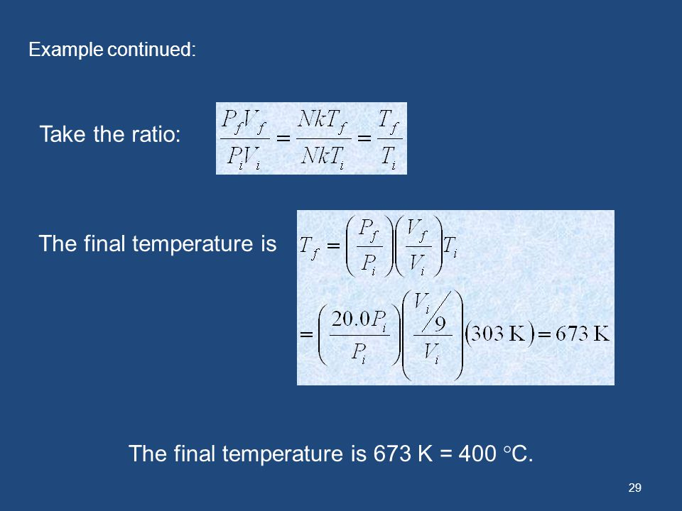 29 Example continued: Take the ratio: The final temperature is The final temperature is 673 K = 400 C.