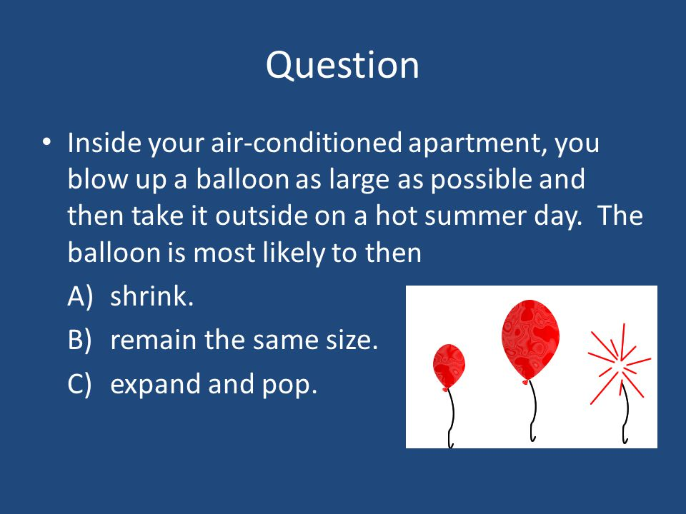 Question Inside your air-conditioned apartment, you blow up a balloon as large as possible and then take it outside on a hot summer day. The balloon i