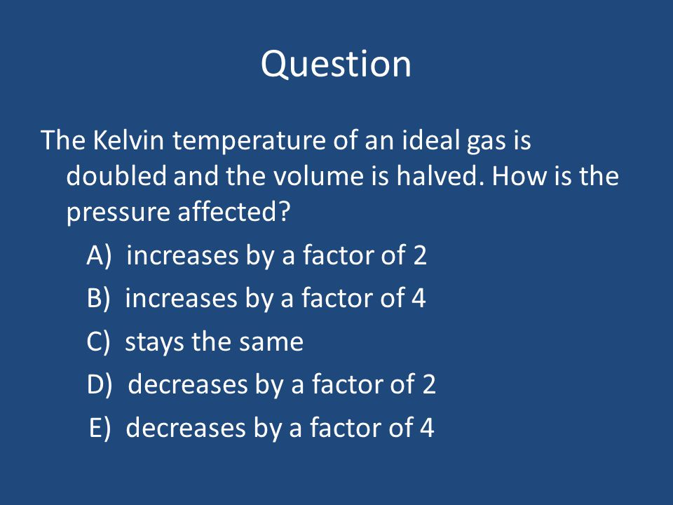 Question The Kelvin temperature of an ideal gas is doubled and the volume is halved. How is the pressure affected? A) increases by a factor of 2 B) in