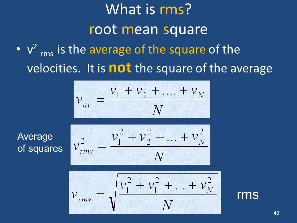 What is rms? root mean square v 2 rms is the average of the square of the velocities. It is not the square of the average 43 Average of squares rms