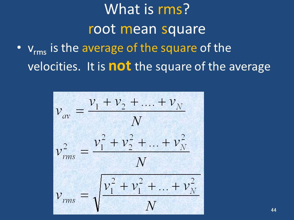 What is rms? root mean square v rms is the average of the square of the velocities. It is not the square of the average 44