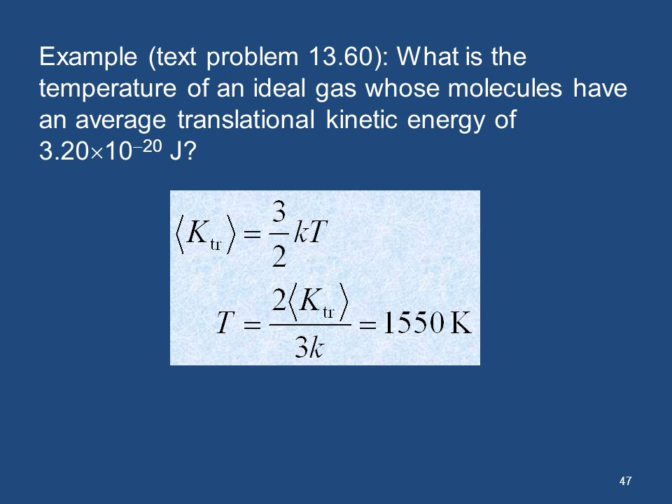 47 Example (text problem 13.60): What is the temperature of an ideal gas whose molecules have an average translational kinetic energy of 3.20 10 20 J?
