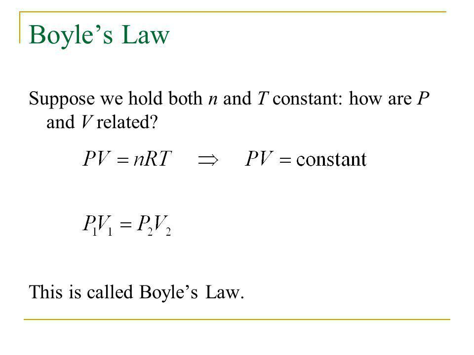Boyles Law Suppose we hold both n and T constant: how are P and V related? This is called Boyles Law.