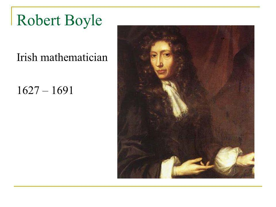 Robert Boyle Irish mathematician 1627 – 1691