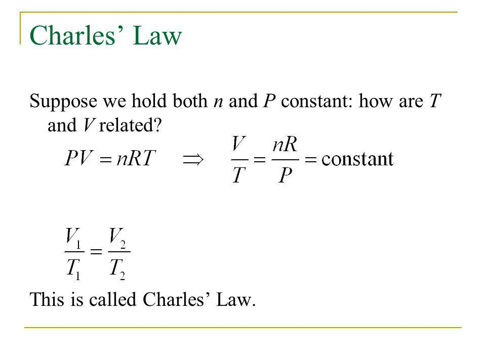 Charles Law Suppose we hold both n and P constant: how are T and V related? This is called Charles Law.