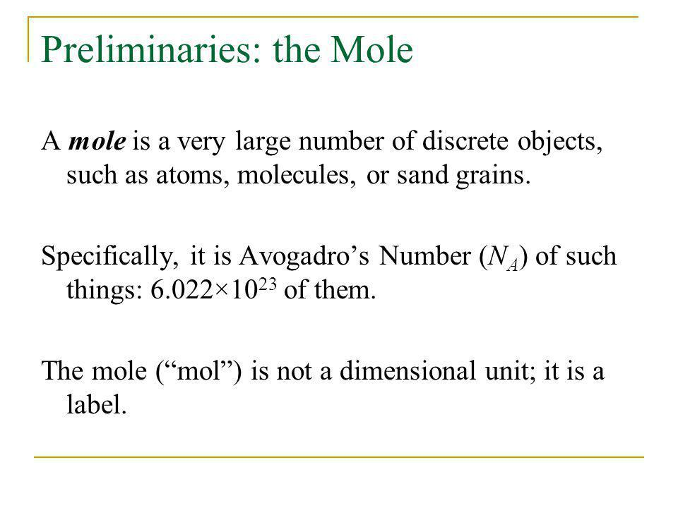 Preliminaries: the Mole A mole is a very large number of discrete objects, such as atoms, molecules, or sand grains. Specifically, it is Avogadros Num
