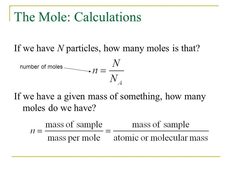 The Mole: Calculations If we have N particles, how many moles is that? If we have a given mass of something, how many moles do we have? number of mole