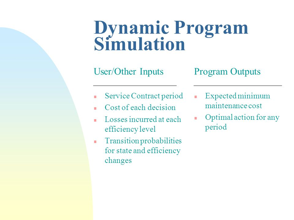 Dynamic Program Simulation User/Other Inputs n Service Contract period n Cost of each decision n Losses incurred at each efficiency level n Transition probabilities for state and efficiency changes Program Outputs n Expected minimum maintenance cost n Optimal action for any period