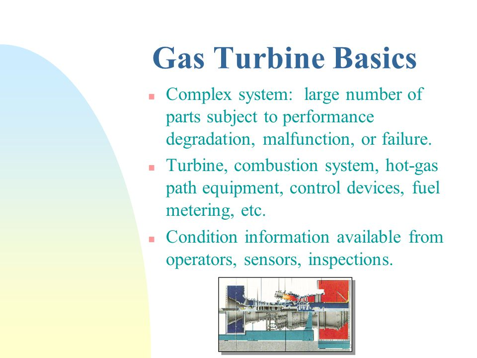 Gas Turbine Basics n Complex system: large number of parts subject to performance degradation, malfunction, or failure.