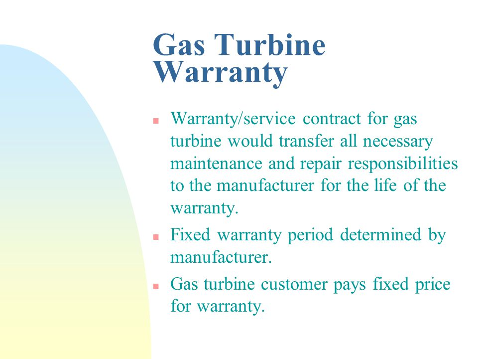 Gas Turbine Warranty n Warranty/service contract for gas turbine would transfer all necessary maintenance and repair responsibilities to the manufacturer for the life of the warranty.