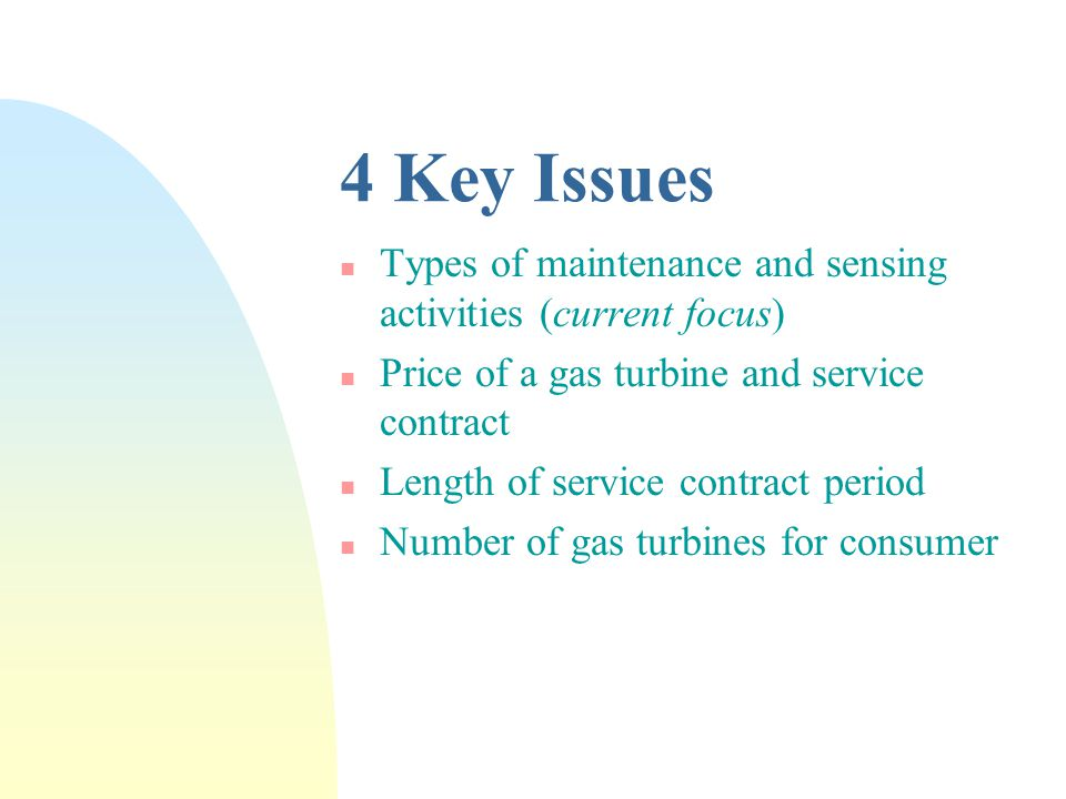4 Key Issues n Types of maintenance and sensing activities (current focus) n Price of a gas turbine and service contract n Length of service contract period n Number of gas turbines for consumer