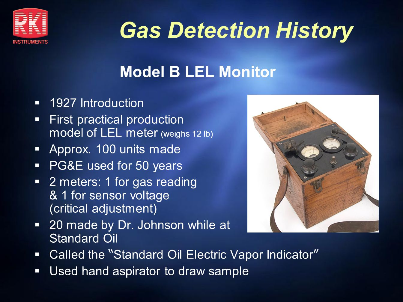 Gas Detection History J-W Model G 1955 – 2004 Smaller & lighter than any other LEL meter Aspirator bulb, spring loaded, twisted away from meter, to double as an on/off switch, saving battery power Over 20K units sold, many still in use today