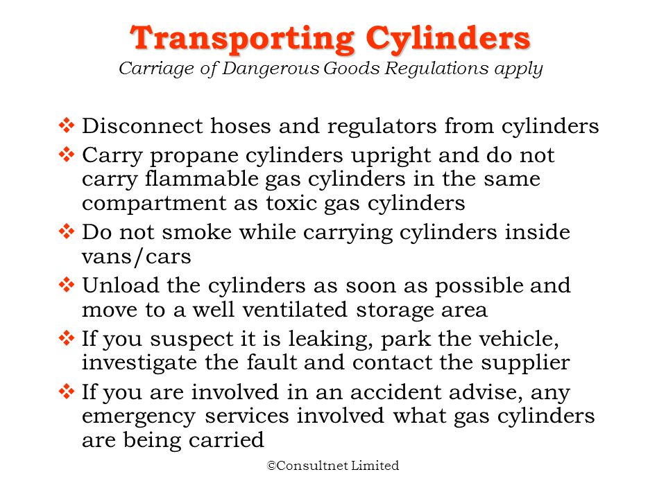 ©Consultnet Limited Transporting Cylinders Transporting Cylinders Carriage of Dangerous Goods Regulations apply If possible carry in open vehicles or