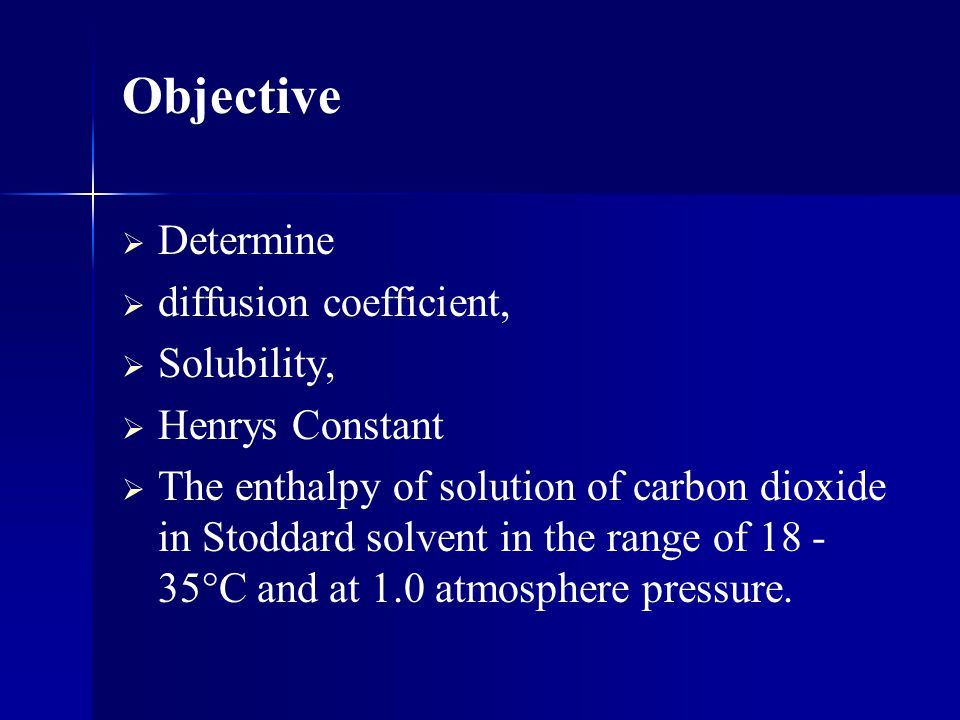 Determine diffusion coefficient, Solubility, Henrys Constant The enthalpy of solution of carbon dioxide in Stoddard solvent in the range of 18 - 35°C