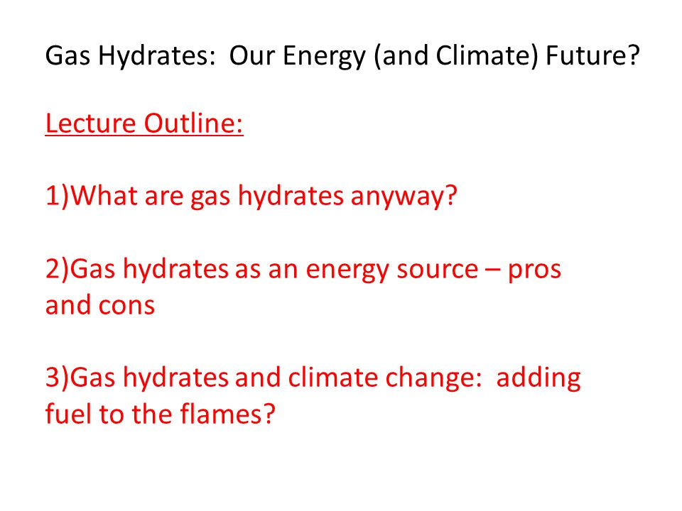 Gas Hydrates: Our Energy (and Climate) Future.Lecture Outline: 1)What are gas hydrates anyway.