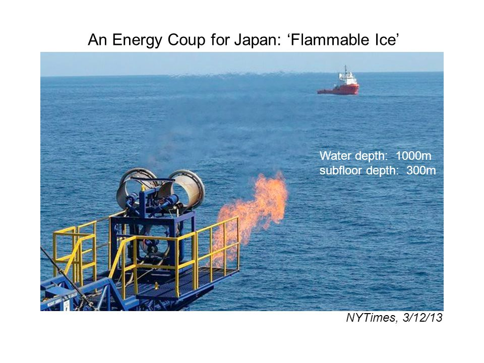 An Energy Coup for Japan: Flammable Ice NYTimes, 3/12/13 Water depth: 1000m subfloor depth: 300m