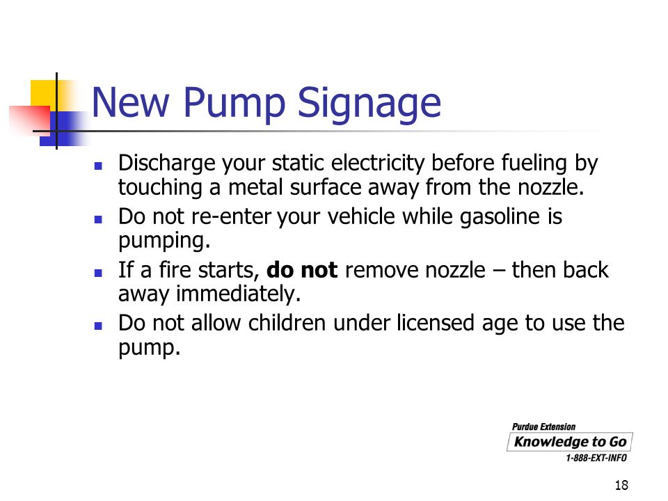 18 New Pump Signage Discharge your static electricity before fueling by touching a metal surface away from the nozzle. Do not re-enter your vehicle wh