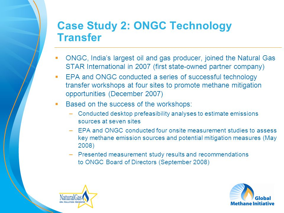13 Case Study 2: ONGC Technology Transfer ONGC, Indias largest oil and gas producer, joined the Natural Gas STAR International in 2007 (first state-owned partner company) EPA and ONGC conducted a series of successful technology transfer workshops at four sites to promote methane mitigation opportunities (December 2007) Based on the success of the workshops: –Conducted desktop prefeasibility analyses to estimate emissions sources at seven sites –EPA and ONGC conducted four onsite measurement studies to assess key methane emission sources and potential mitigation measures (May 2008) –Presented measurement study results and recommendations to ONGC Board of Directors (September 2008)