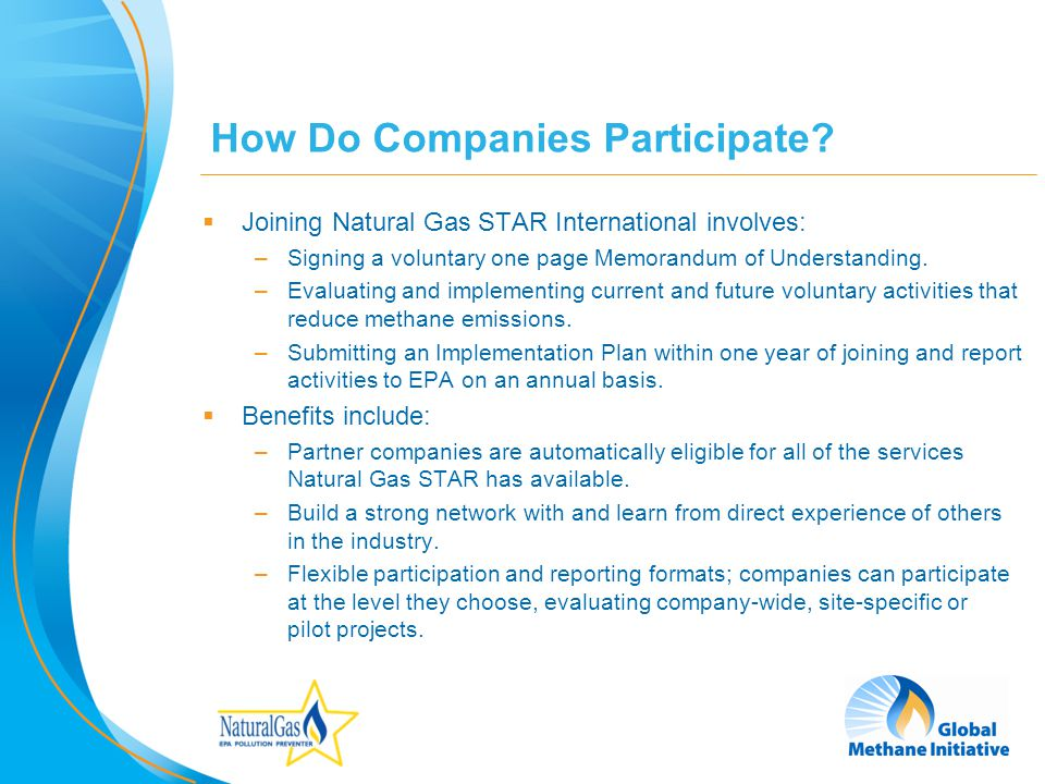 8 How Do Companies Participate? Joining Natural Gas STAR International involves: –Signing a voluntary one page Memorandum of Understanding. –Evaluatin