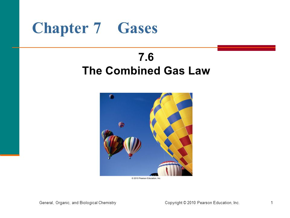 General, Organic, and Biological Chemistry Copyright © 2010 Pearson Education, Inc.1 Chapter 7 Gases 7.6 The Combined Gas Law