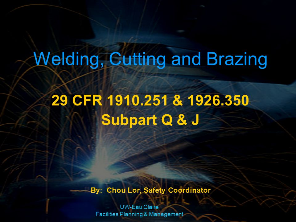 UW-Eau Claire Facilities Planning & Management Welding, Cutting and Brazing Training Objectives –Three Specific Types of Welding Modules –Methods of Arc Welding –Welding Hazards –Safe Work Practices –Fire Protection & Prevention –Proper Ventilation for Welding –Welding Operators Protection
